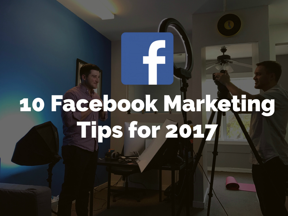 10 Facebook Marketing Tips for 2017